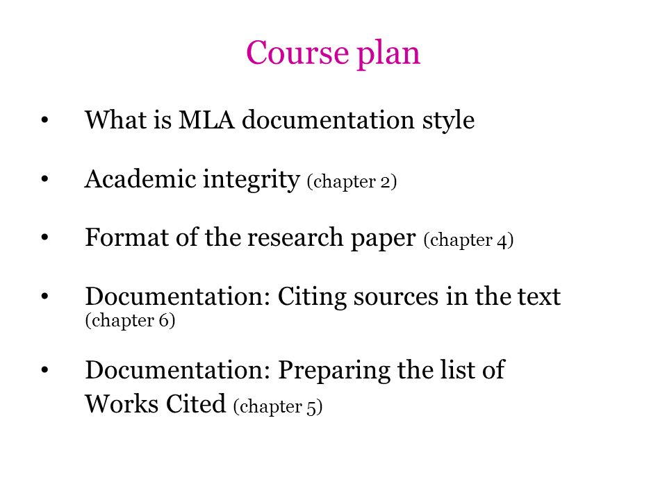 Course plan What is MLA documentation style Academic integrity (chapter 2) Format of the research paper (chapter 4) Documentation: Citing sources in t