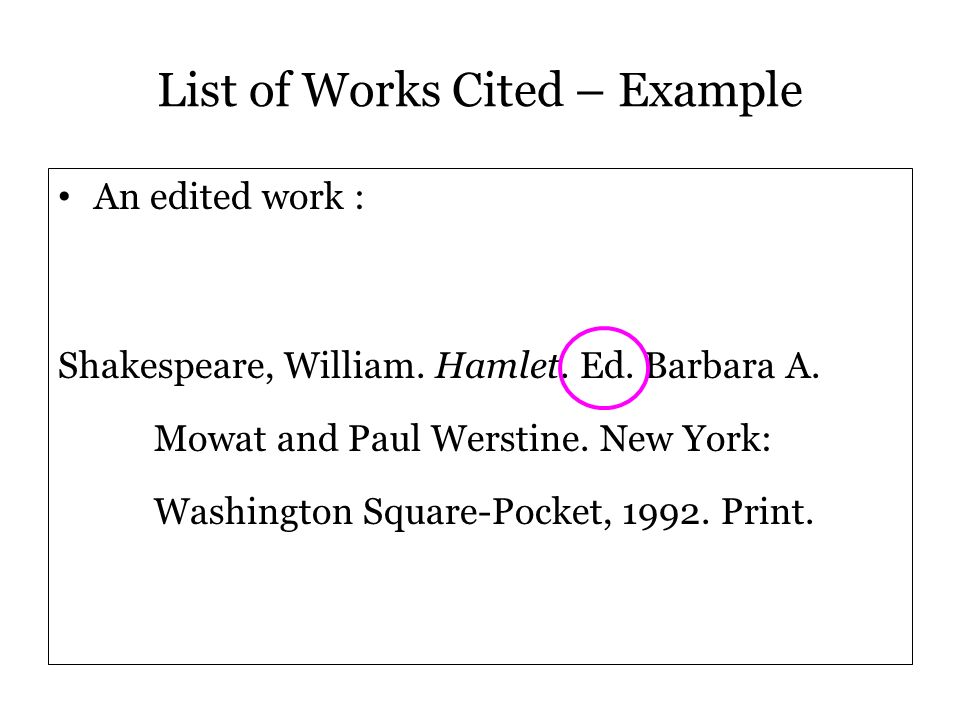 An edited work : Shakespeare, William. Hamlet. Ed. Barbara A. Mowat and Paul Werstine. New York: Washington Square-Pocket, 1992. Print. List of Works
