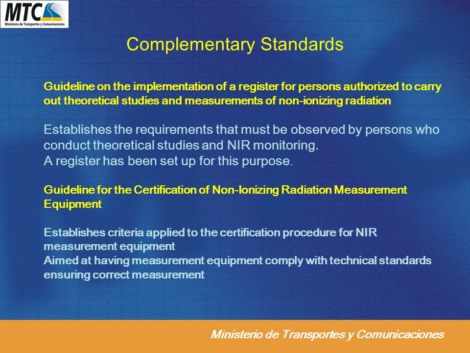 Ministerio de Transportes y Comunicaciones Complementary Standards Guideline on the implementation of a register for persons authorized to carry out theoretical studies and measurements of non-ionizing radiation Establishes the requirements that must be observed by persons who conduct theoretical studies and NIR monitoring.