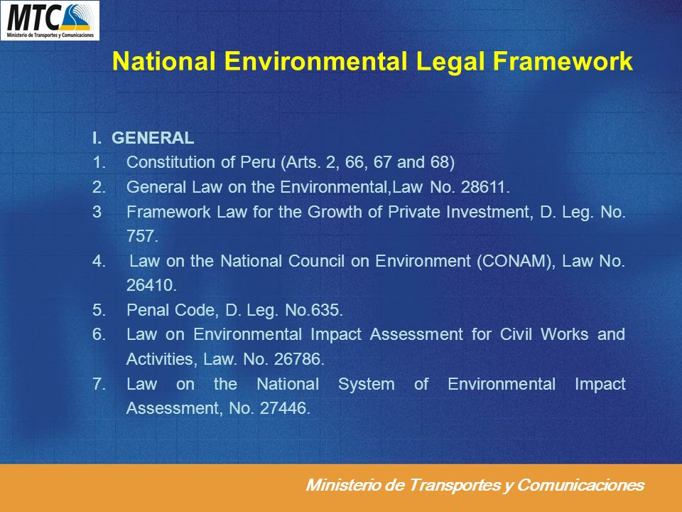 Ministerio de Transportes y Comunicaciones National Environmental Legal Framework I. GENERAL 1.Constitution of Peru (Arts. 2, 66, 67 and 68) 2. Genera