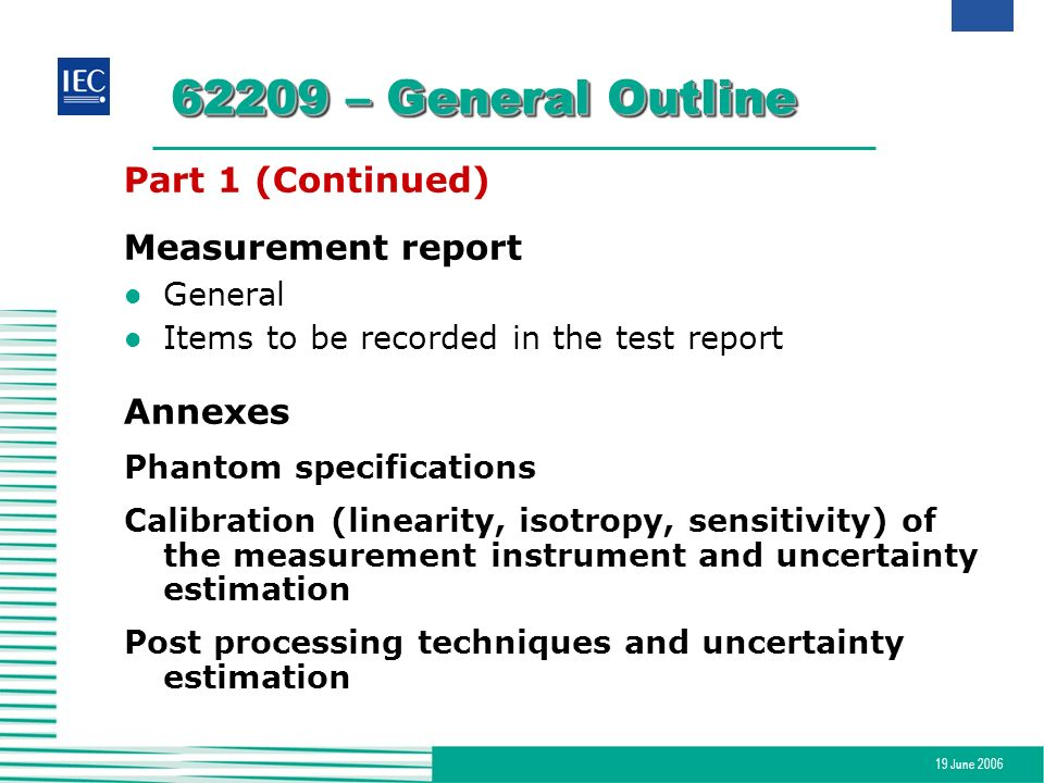 19 June 2006 62209 – General Outline Part 1 (Continued) Measurement report l General l Items to be recorded in the test report Annexes Phantom specifi
