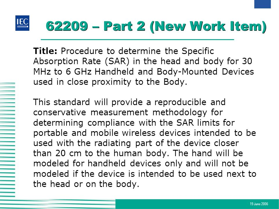 19 June 2006 62209 – Part 2 (New Work Item) Title: Procedure to determine the Specific Absorption Rate (SAR) in the head and body for 30 MHz to 6 GHz