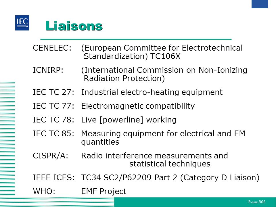 19 June 2006 Liaisons CENELEC:(European Committee for Electrotechnical Standardization) TC106X ICNIRP: (International Commission on Non-Ionizing Radia