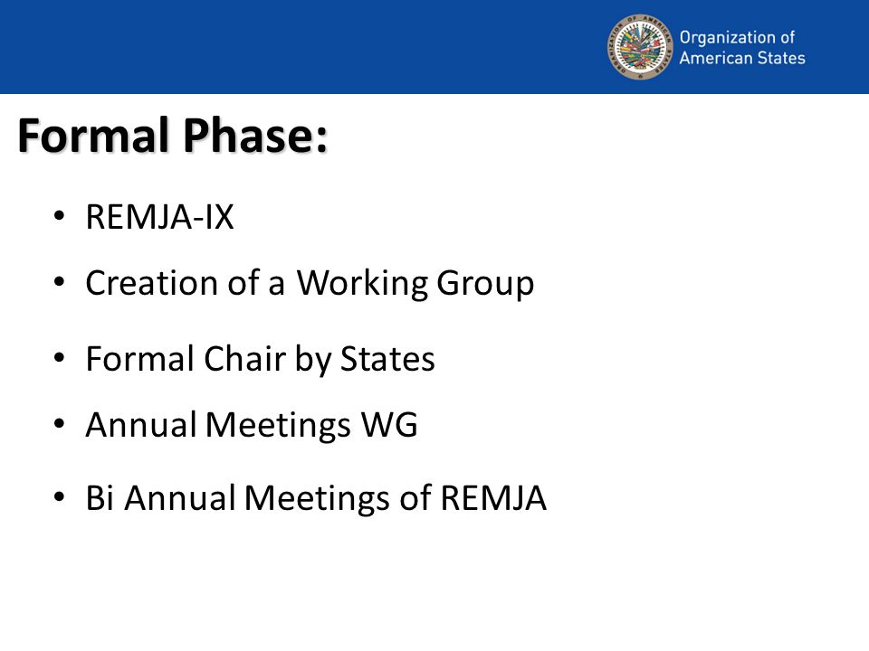 Formal Phase: REMJA-IX Creation of a Working Group Formal Chair by States Annual Meetings WG Bi Annual Meetings of REMJA