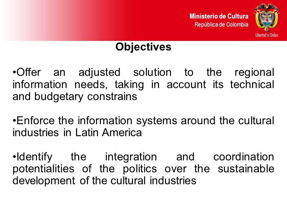 Objectives Offer an adjusted solution to the regional information needs, taking in account its technical and budgetary constrains Enforce the information systems around the cultural industries in Latin America Identify the integration and coordination potentialities of the politics over the sustainable development of the cultural industries Ministerio de Cultura República de Colombia