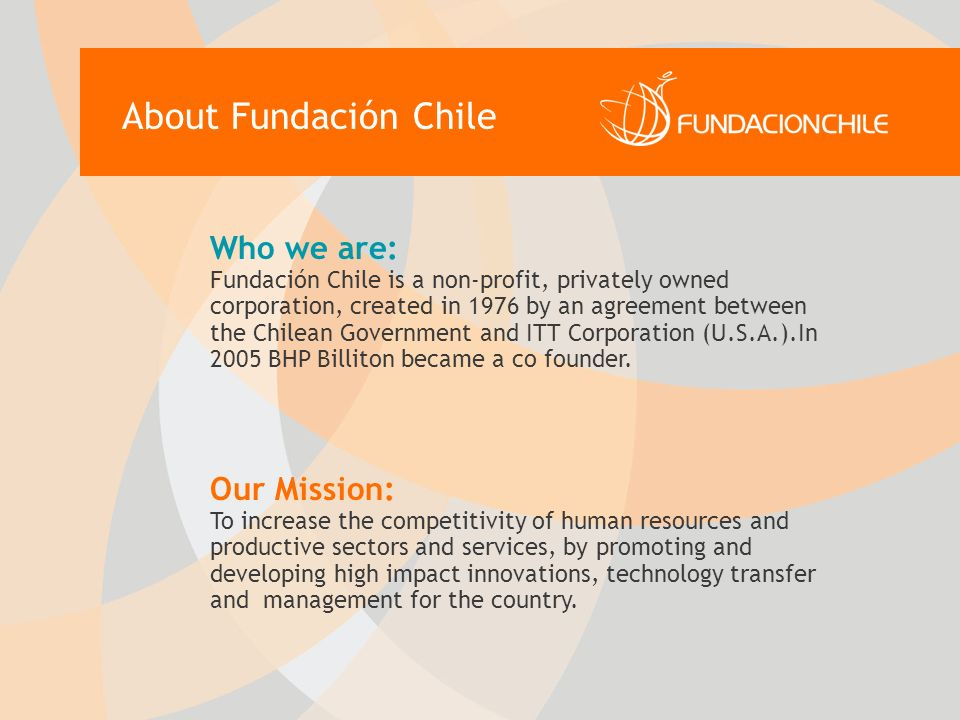 Who we are: Fundación Chile is a non-profit, privately owned corporation, created in 1976 by an agreement between the Chilean Government and ITT Corporation (U.S.A.).In 2005 BHP Billiton became a co founder.