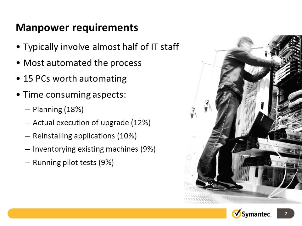 Manpower requirements Typically involve almost half of IT staff Most automated the process 15 PCs worth automating Time consuming aspects: – Planning (18%) – Actual execution of upgrade (12%) – Reinstalling applications (10%) – Inventorying existing machines (9%) – Running pilot tests (9%) 7