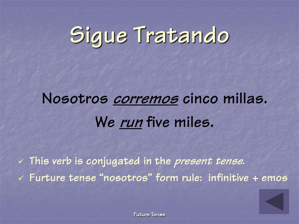 Future Tense Sigue Tratando Nosotros corrimos cinco millas. We ran five miles. This verb is conjugated in the preterite tense. Future tense nosotros f