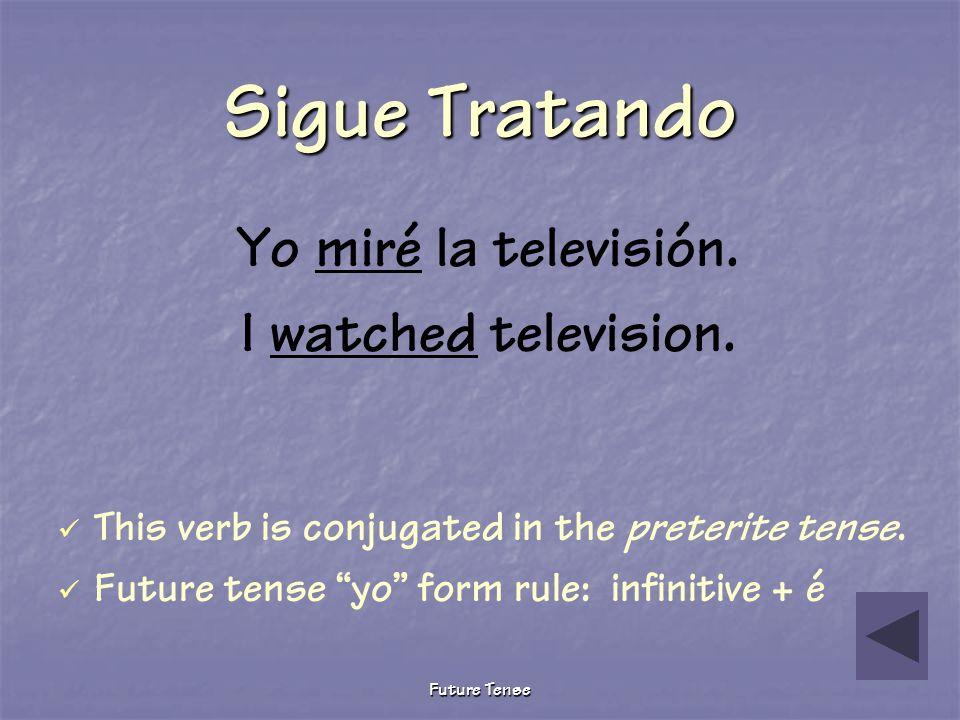 Future Tense Sigue Tratando Yo miro la televisión. I watch television. This verb is conjugated in the present tense. Furture tense yo form rule: infin