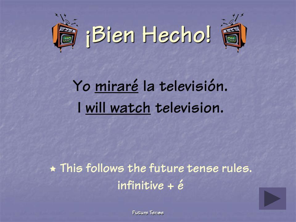 Future Tense Sigue Tratando Yo miré la televisión. I watched television. This verb is conjugated in the preterite tense. Future tense yo form rule: in