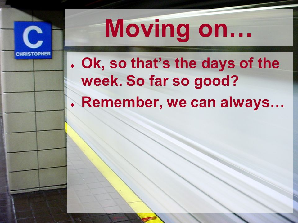 Moving on… Ok, so thats the days of the week. So far so good? Remember, we can always…