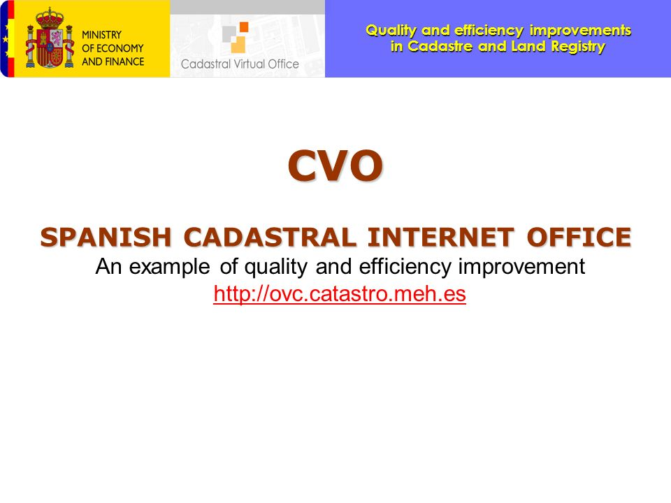 Quality and efficiency improvements in Cadastre and Land Registry The Cadastral Virtual Office prepares the Spanish Cadastre to achieve the principles of INSPIRE (Spatial Data Infrastructure.) n Spatial data needed for good governance should be available on conditions that are not restricting its extensive use.