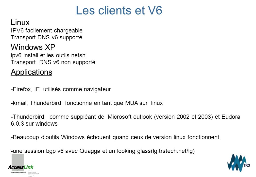 Les clients et V6 Linux IPV6 facilement chargeable Transport DNS v6 supporté Windows XP ipv6 install et les outils netsh Transport DNS v6 non supporté Applications -Firefox, IE utilisés comme navigateur -kmail, Thunderbird fonctionne en tant que MUA sur linux -Thunderbird comme suppléant de Microsoft outlook (version 2002 et 2003) et Eudora 6.0.3 sur windows -Beaucoup doutils Windows échouent quand ceux de version linux fonctionnent -une session bgp v6 avec Quagga et un looking glass(lg.trstech.net/lg)