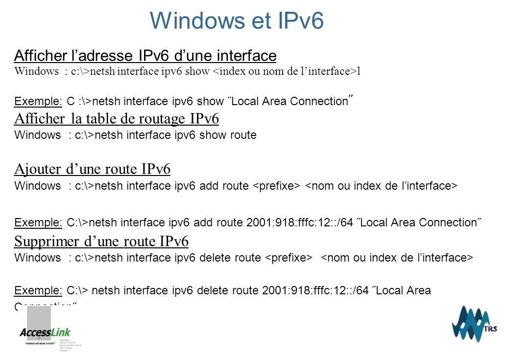 Windows et IPv6 Afficher ladresse IPv6 dune interface Windows : c:\>netsh interface ipv6 show l Exemple: C :\>netsh interface ipv6 show ˝Local Area Connection ˝ Afficher la table de routage IPv6 Windows : c:\>netsh interface ipv6 show route Ajouter dune route IPv6 Windows : c:\>netsh interface ipv6 add route Exemple: C:\>netsh interface ipv6 add route 2001:918:fffc:12::/64 ˝Local Area Connection˝ Supprimer dune route IPv6 Windows : c:\>netsh interface ipv6 delete route Exemple: C:\> netsh interface ipv6 delete route 2001:918:fffc:12::/64 ˝Local Area Connection˝