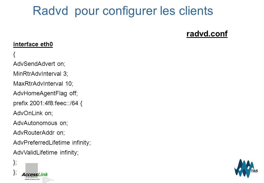 radvd.conf interface eth0 { AdvSendAdvert on; MinRtrAdvInterval 3; MaxRtrAdvInterval 10; AdvHomeAgentFlag off; prefix 2001:4f8:feec::/64 { AdvOnLink o