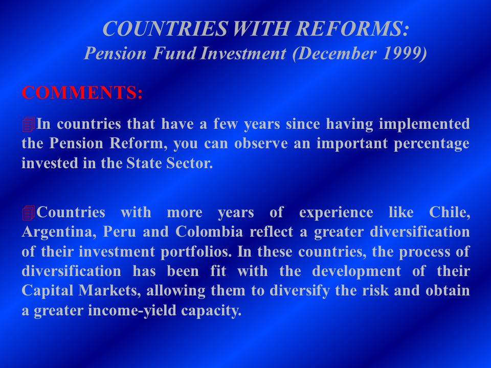 COUNTRIES WITH REFORMS: Pension Fund Investment (December 1999) COMMENTS: 4In countries that have a few years since having implemented the Pension Ref