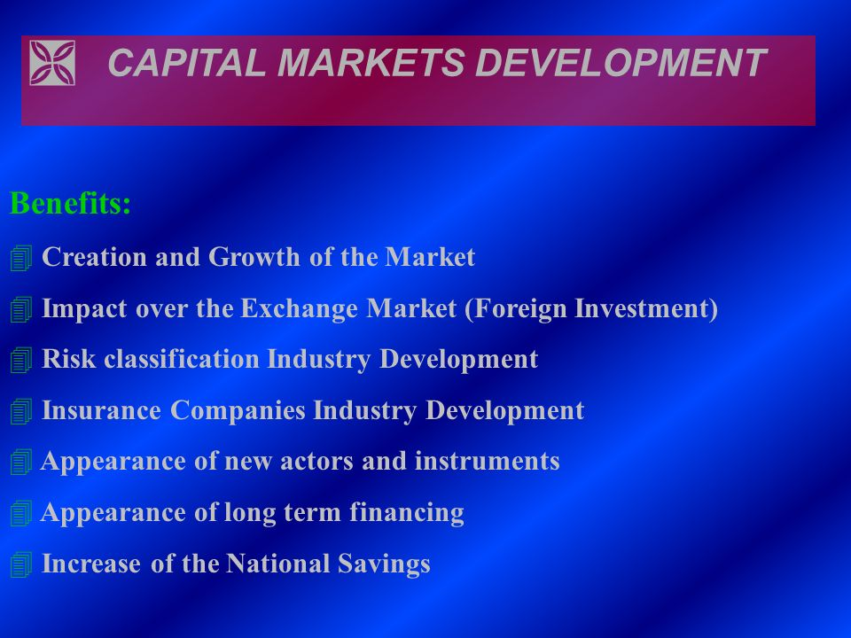 Ì CAPITAL MARKETS DEVELOPMENT Benefits: 4 Creation and Growth of the Market 4 Impact over the Exchange Market (Foreign Investment) 4 Risk classificati