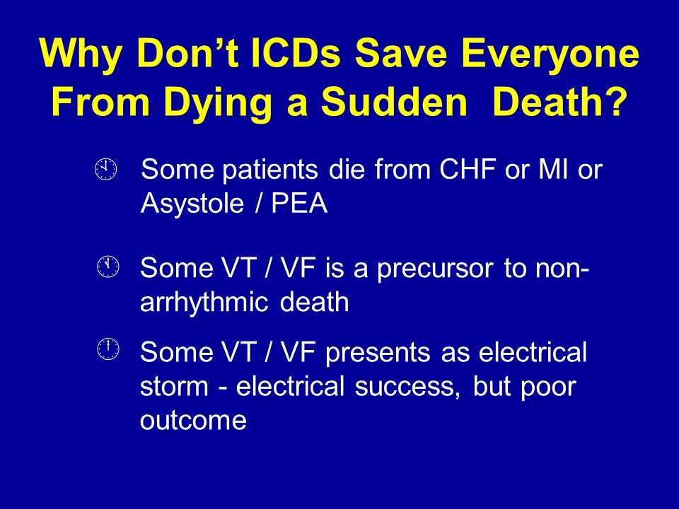 Why Dont ICDs Save Everyone From Dying a Sudden Death? Some patients die from CHF or MI or Asystole / PEA Some VT / VF is a precursor to non- arrhythm