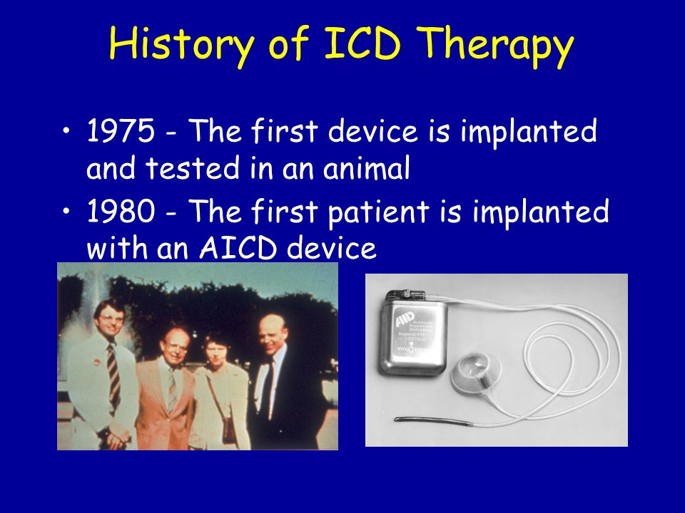 History of ICD Therapy 1975 - The first device is implanted and tested in an animal 1980 - The first patient is implanted with an AICD device