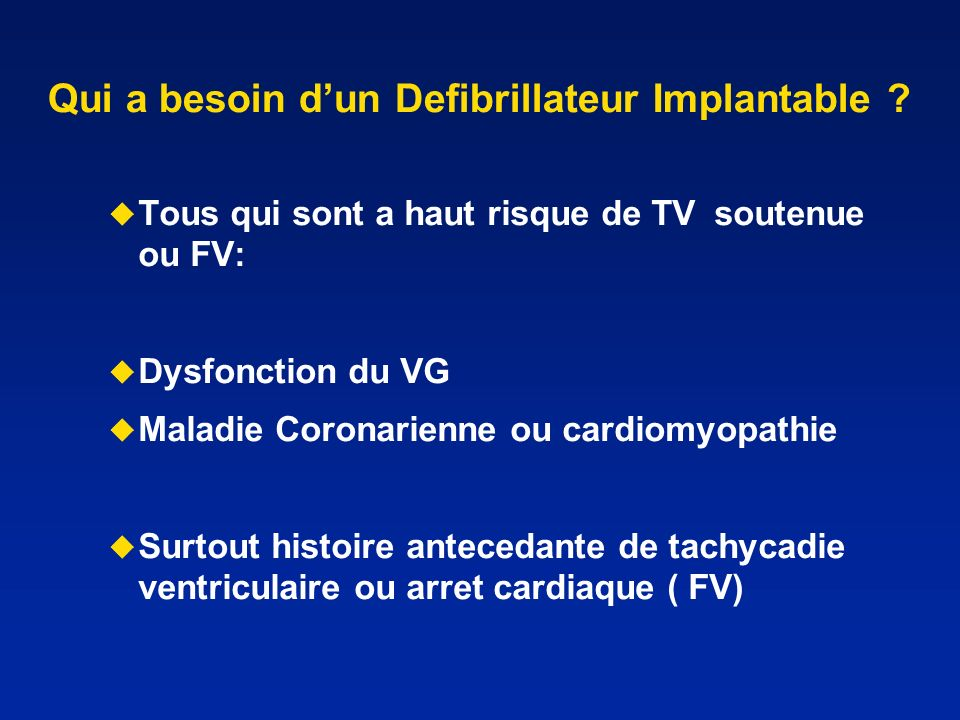 Qui a besoin dun Defibrillateur Implantable ? Tous qui sont a haut risque de TV soutenue ou FV: Dysfonction du VG Maladie Coronarienne ou cardiomyopat