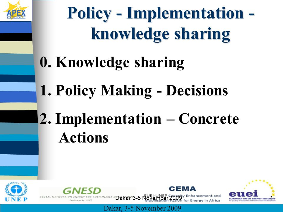 Dakar, 3-5 November 2009 1 Policy - Implementation - knowledge sharing 0. Knowledge sharing 1. Policy Making - Decisions 2. Implementation – Concrete