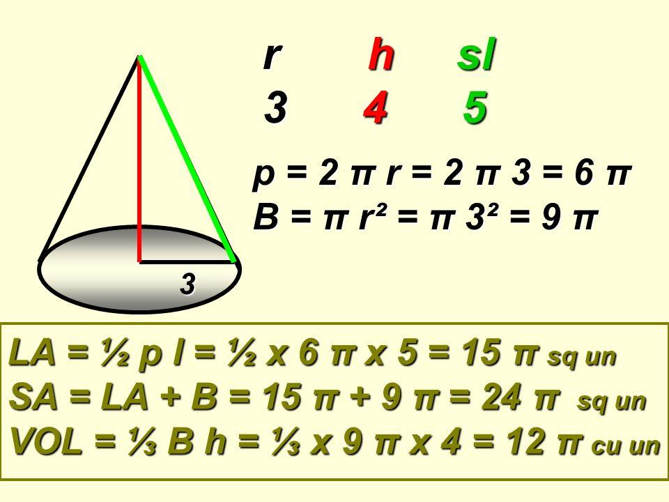 3 r h sl 3 4 5 p = 2 π r = 2 π 3 = 6 π B = π r² = π 3² = 9 π LA = ½ p l = ½ x 6 π x 5 = 15 π sq un SA = LA + B = 15 π + 9 π = 24 π sq un VOL = B h = x