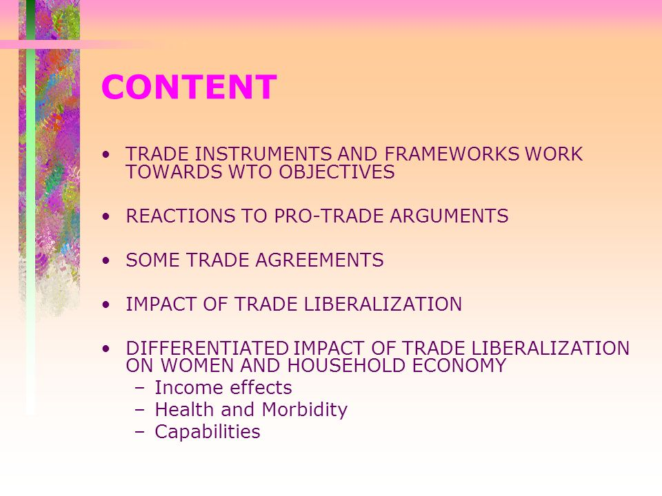 CONTENT TRADE INSTRUMENTS AND FRAMEWORKS WORK TOWARDS WTO OBJECTIVES REACTIONS TO PRO-TRADE ARGUMENTS SOME TRADE AGREEMENTS IMPACT OF TRADE LIBERALIZATION DIFFERENTIATED IMPACT OF TRADE LIBERALIZATION ON WOMEN AND HOUSEHOLD ECONOMY –Income effects –Health and Morbidity –Capabilities