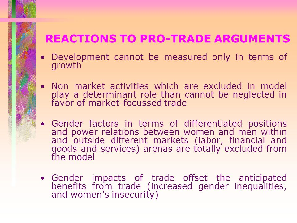 REACTIONS TO PRO-TRADE ARGUMENTS Development cannot be measured only in terms of growth Non market activities which are excluded in model play a determinant role than cannot be neglected in favor of market-focussed trade Gender factors in terms of differentiated positions and power relations between women and men within and outside different markets (labor, financial and goods and services) arenas are totally excluded from the model Gender impacts of trade offset the anticipated benefits from trade (increased gender inequalities, and womens insecurity)