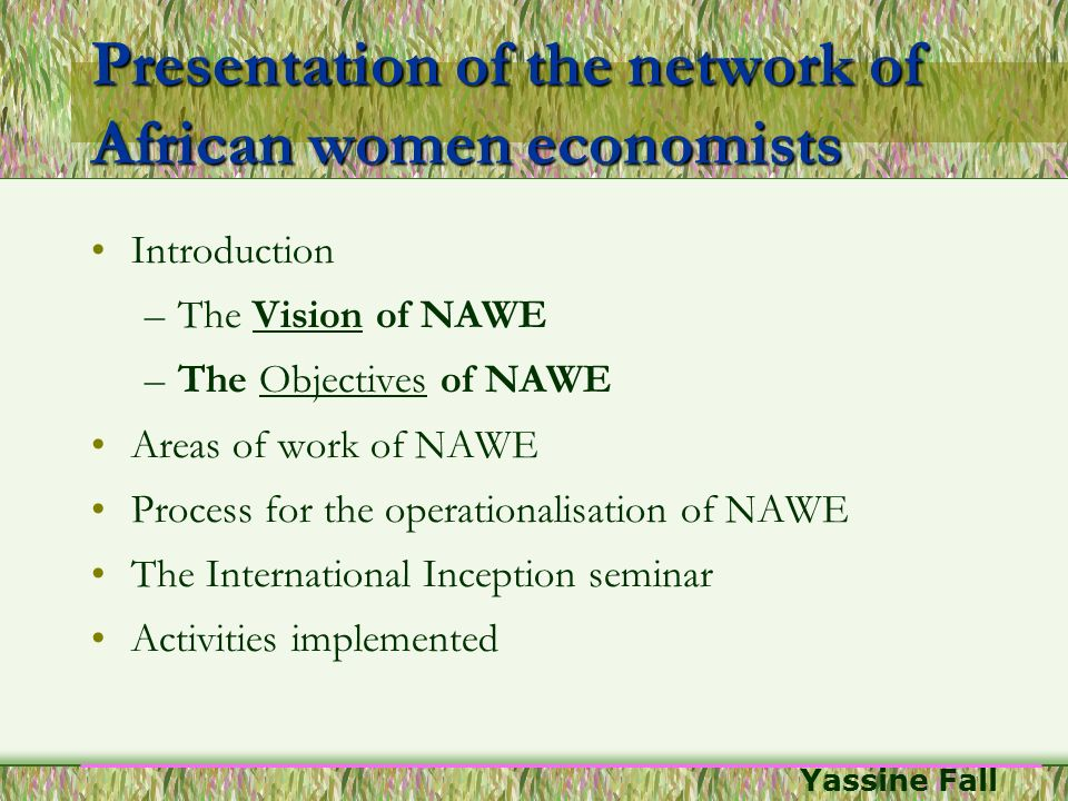 Yassine Fall Presentation of the network of African women economists Introduction –The Vision of NAWE –The Objectives of NAWE Areas of work of NAWE Pr