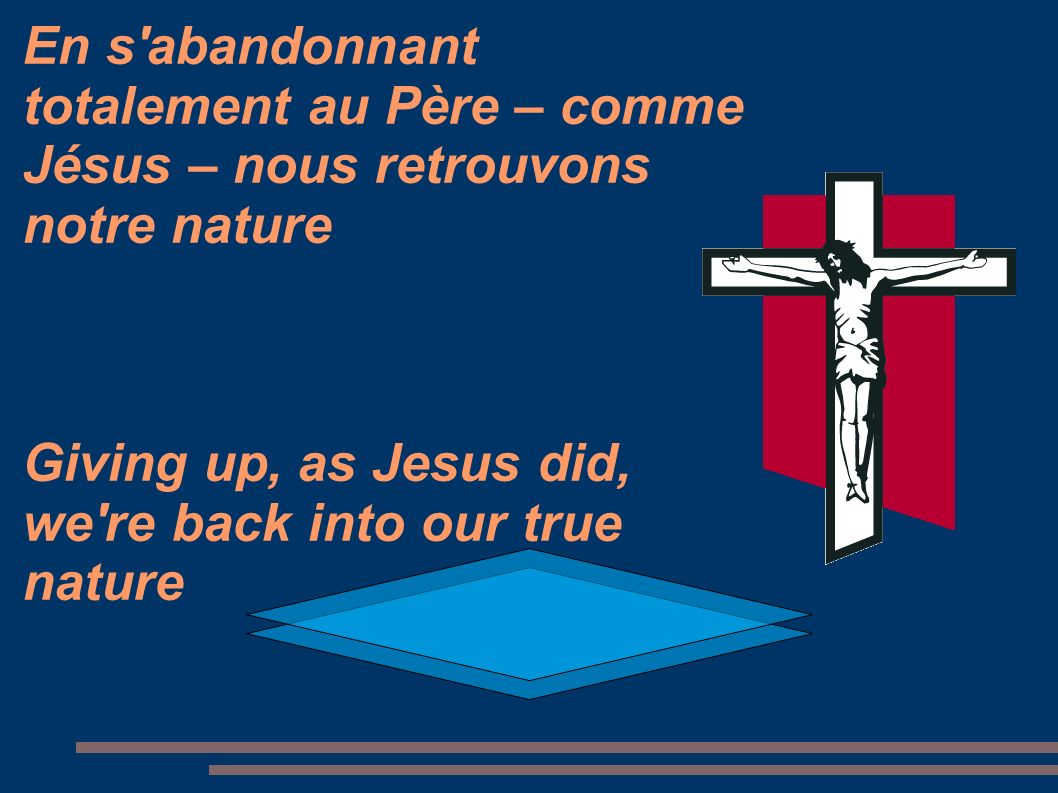 En s abandonnant totalement au Père – comme Jésus – nous retrouvons notre nature Giving up, as Jesus did, we re back into our true nature