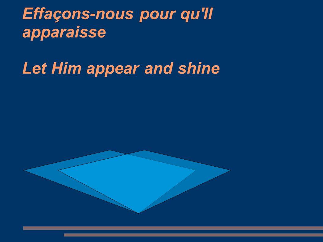 Effaçons-nous pour qu'Il apparaisse Let Him appear and shine