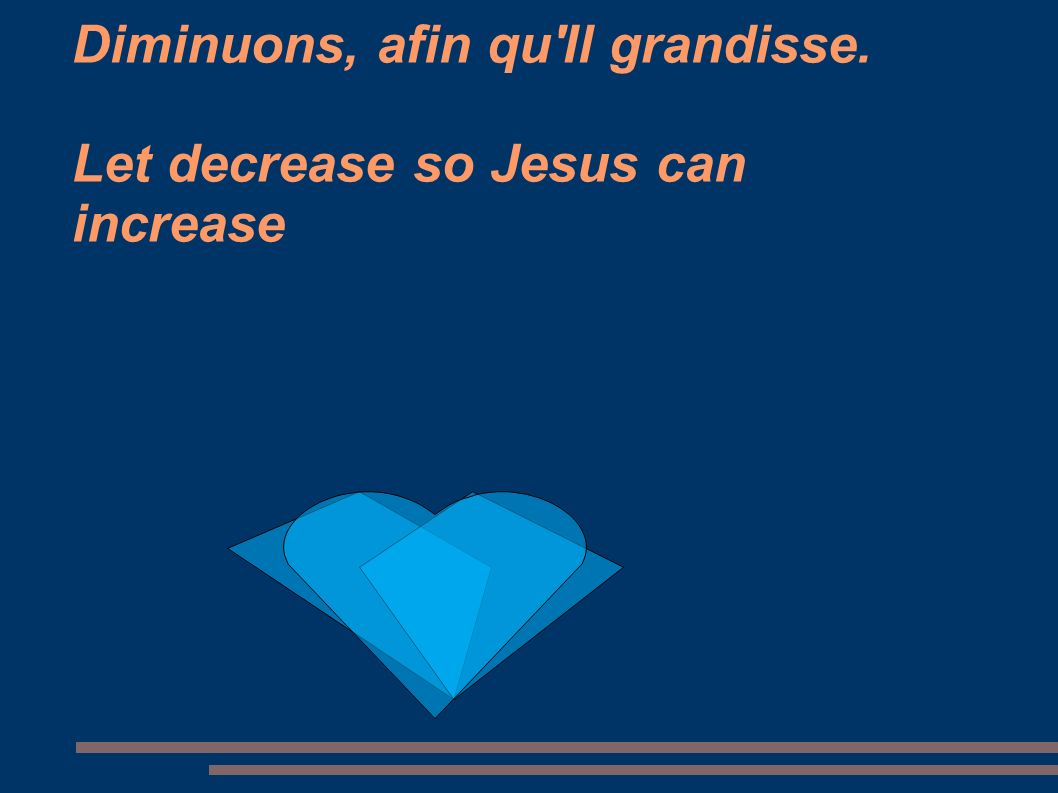 Diminuons, afin qu Il grandisse. Let decrease so Jesus can increase