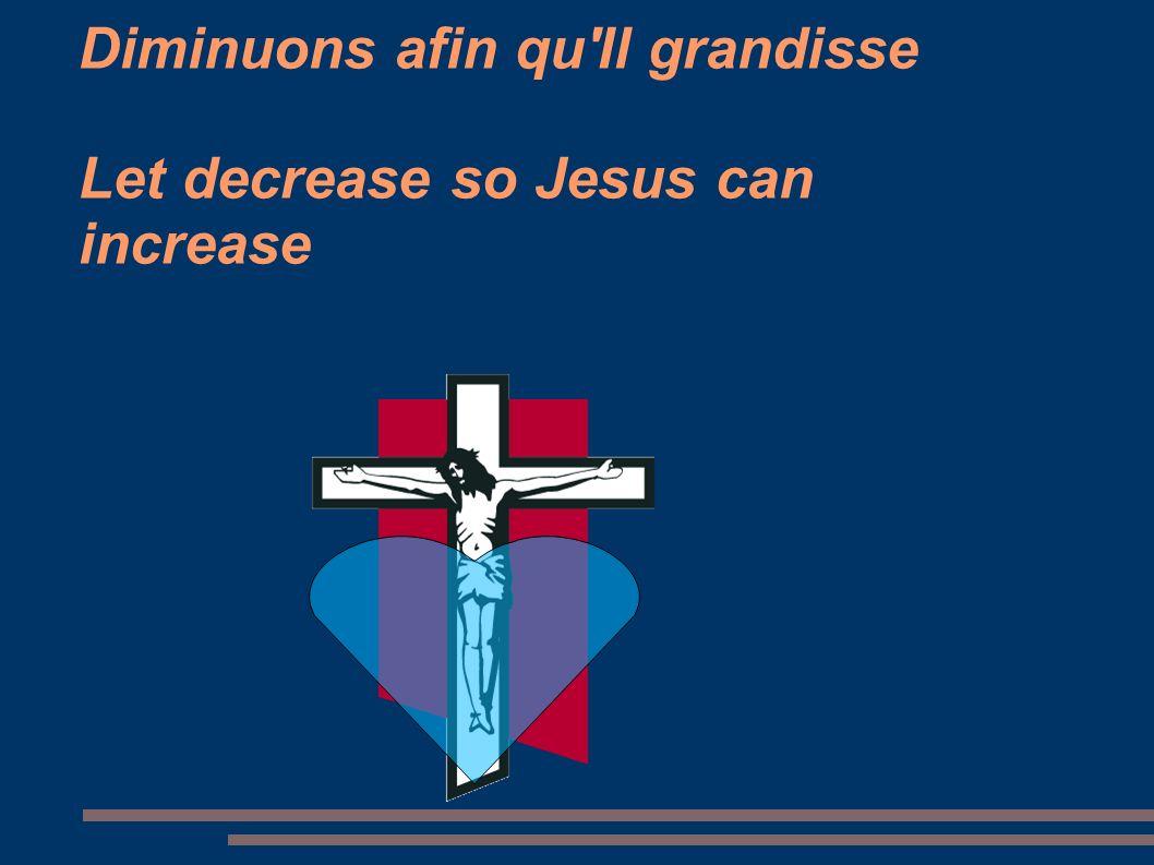 Diminuons afin qu'Il grandisse Let decrease so Jesus can increase