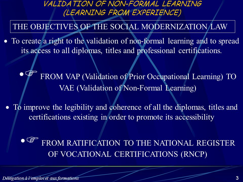 Délégation à lemploi et aux formations 14 THE STEPS OF THE VAES PROCESS First phase Reception and Information VALIDATION OF NON-FORMAL LEARNING IN THE FIELDS OF YOUTH AND SPORTS Second phase Third phase (facultative) Support Fourth phase Validation jury of non-formal learning Admissibility of your file