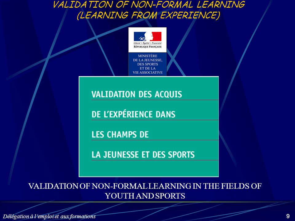 Délégation à lemploi et aux formations 9 VALIDATION OF NON-FORMAL LEARNING (LEARNING FROM EXPERIENCE) VALIDATION OF NON-FORMAL LEARNING IN THE FIELDS OF YOUTH AND SPORTS