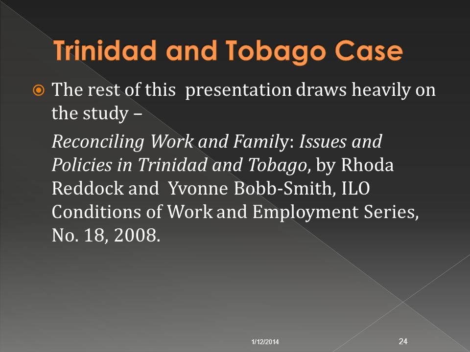 The rest of this presentation draws heavily on the study – Reconciling Work and Family: Issues and Policies in Trinidad and Tobago, by Rhoda Reddock a