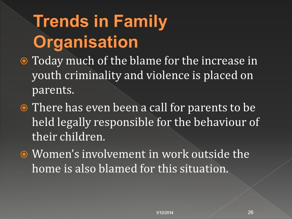 Today much of the blame for the increase in youth criminality and violence is placed on parents. There has even been a call for parents to be held leg
