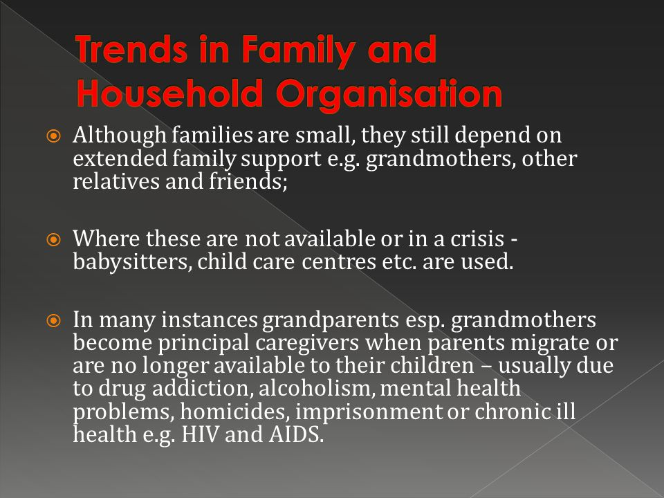 Although families are small, they still depend on extended family support e.g. grandmothers, other relatives and friends; Where these are not availabl