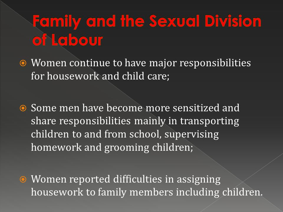 Women continue to have major responsibilities for housework and child care; Some men have become more sensitized and share responsibilities mainly in