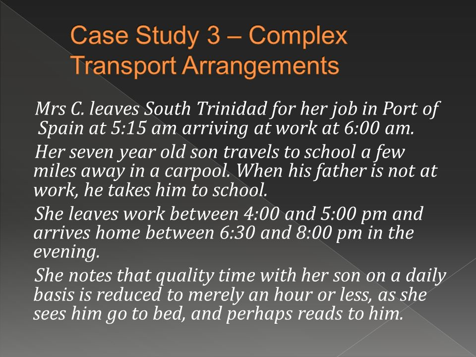 Mrs C. leaves South Trinidad for her job in Port of Spain at 5:15 am arriving at work at 6:00 am. Her seven year old son travels to school a few miles