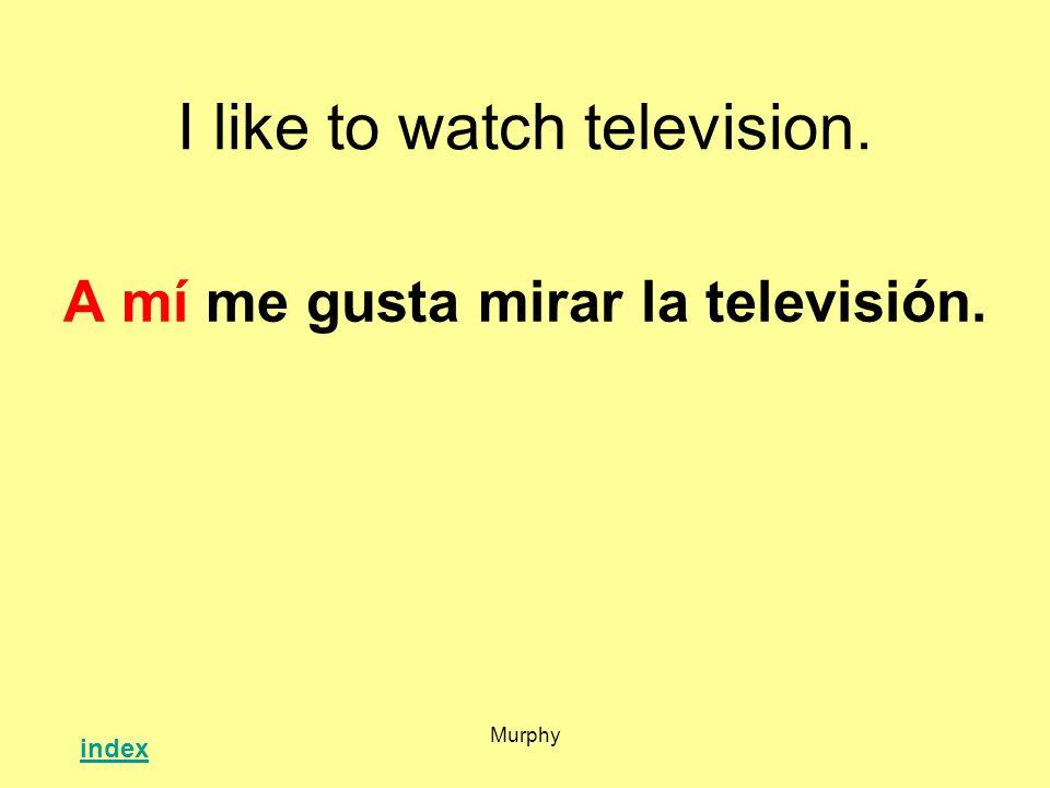 Murphy I like to watch television. A mí me gusta mirar la televisión. index