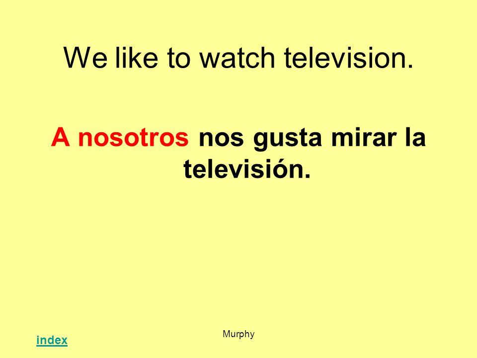 Murphy We like to watch television. A nosotros nos gusta mirar la televisión. index