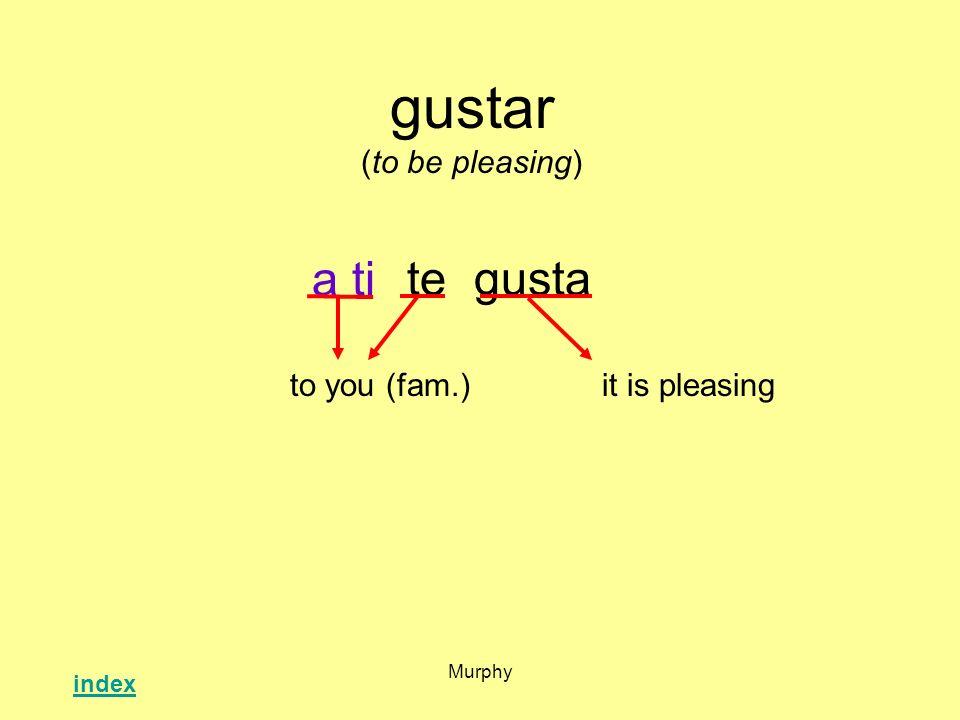 Murphy gustar (to be pleasing) tegusta it is pleasingto you (fam.) a ti index