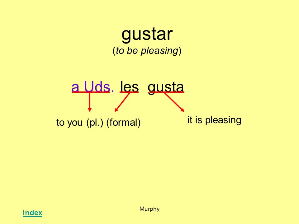 Murphy gustar (to be pleasing) lesgusta it is pleasing to you (pl.) (formal) a Uds. index