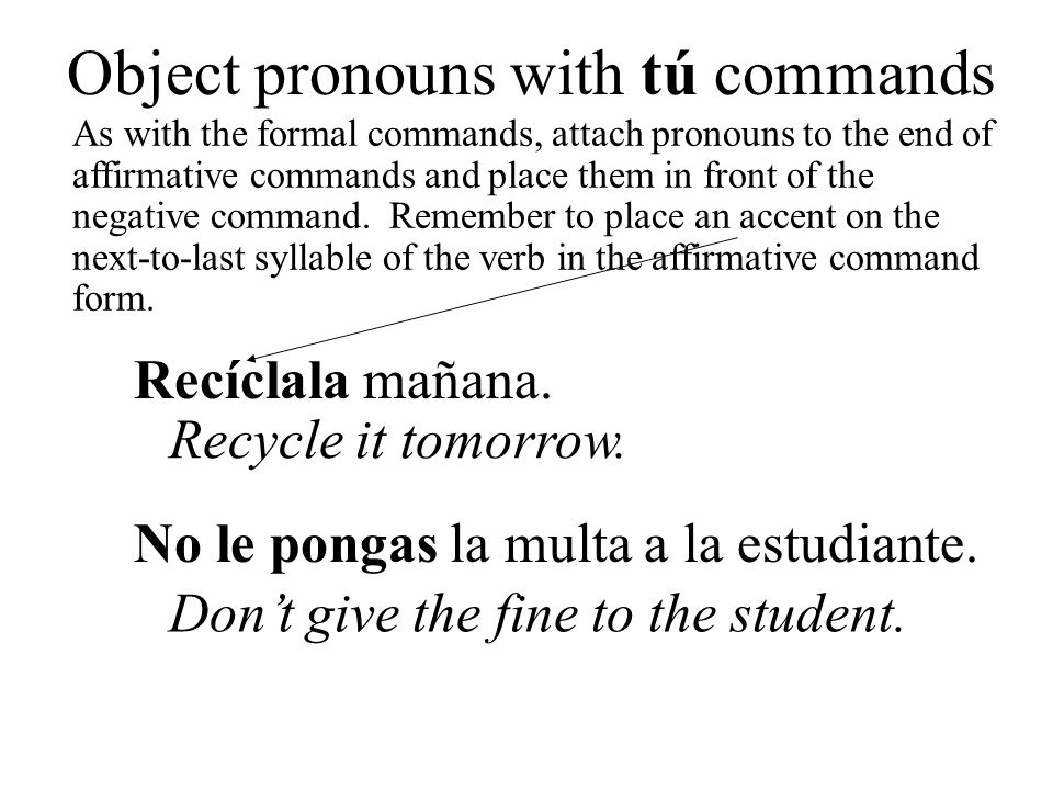Object pronouns with tú commands As with the formal commands, attach pronouns to the end of affirmative commands and place them in front of the negati