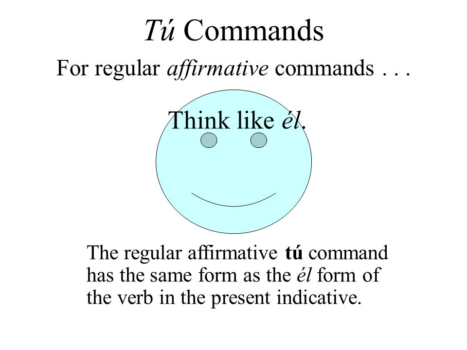 Think like él. For regular affirmative commands... The regular affirmative tú command has the same form as the él form of the verb in the present indi