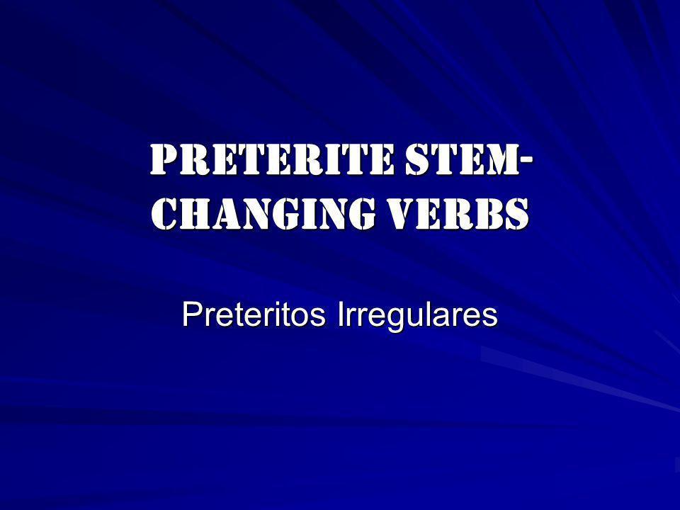 Preterite Stem- Changing Verbs Preteritos Irregulares