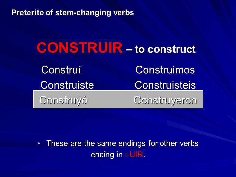 ConstruíConstruimos ConstruisteConstruisteis ConstruyóConstruyeron These are the same endings for other verbs These are the same endings for other ver