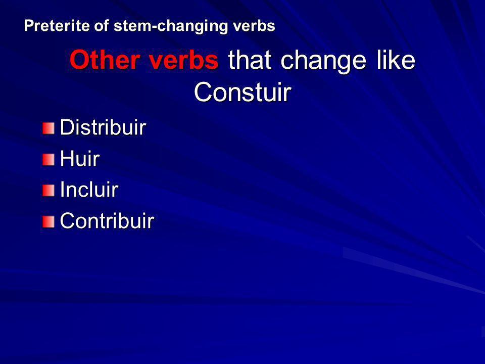 Other verbs that change like Constuir DistribuirHuirIncluirContribuir Preterite of stem-changing verbs