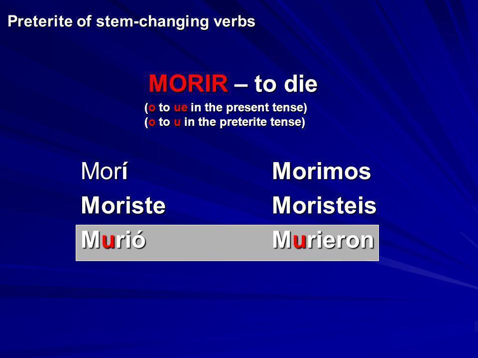 Preterite of stem-changing verbs MoríMorimos MoristeMoristeis MurióMurieron MORIR – to die (o to ue in the present tense) (o to u in the preterite ten